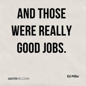 Ed Miller - And those were really good jobs.