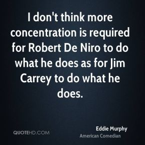 Eddie Murphy - I don't think more concentration is required for Robert De Niro to do what he does as for Jim Carrey to do what he does.