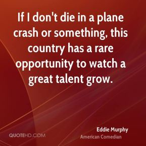 If I don't die in a plane crash or something, this country has a rare opportunity to watch a great talent grow.