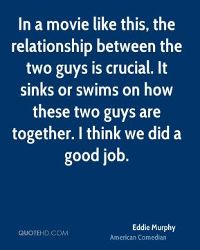In a movie like this, the relationship between the two guys is crucial. It sinks or swims on how these two guys are together. I think we did a good job.