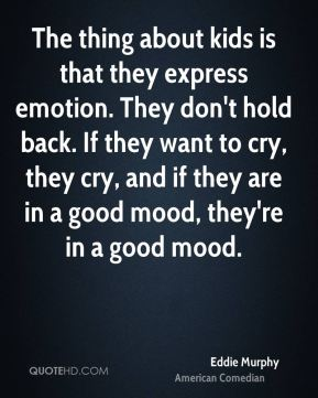 The thing about kids is that they express emotion. They don't hold back. If they want to cry, they cry, and if they are in a good mood, they're in a good mood.