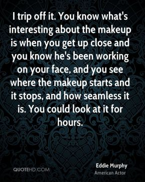 I trip off it. You know what's interesting about the makeup is when you get up close and you know he's been working on your face, and you see where the makeup starts and it stops, and how seamless it is. You could look at it for hours.