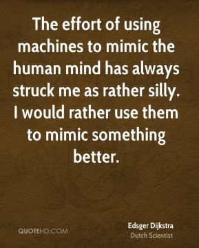 Edsger Dijkstra - The effort of using machines to mimic the human mind has always struck me as rather silly. I would rather use them to mimic something better.