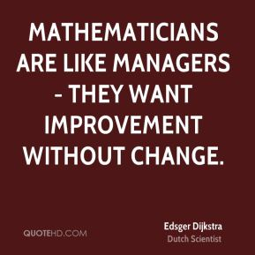 Edsger Dijkstra - Mathematicians are like managers - they want improvement without change.