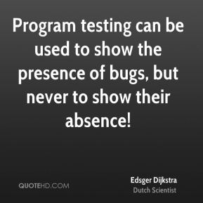 Program testing can be used to show the presence of bugs, but never to show their absence!