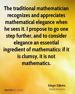 Edsger Dijkstra - The traditional mathematician recognizes and appreciates mathematical elegance when he sees it. I propose to go one step further, and to consider elegance an essential ingredient of mathematics: if it is clumsy, it is not mathematics.