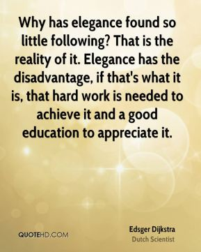 Edsger Dijkstra - Why has elegance found so little following? That is the reality of it. Elegance has the disadvantage, if that's what it is, that hard work is needed to achieve it and a good education to appreciate it.