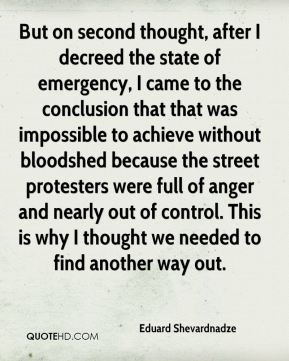 Eduard Shevardnadze - But on second thought, after I decreed the state of emergency, I came to the conclusion that that was impossible to achieve without bloodshed because the street protesters were full of anger and nearly out of control. This is why I thought we needed to find another way out.