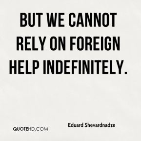 Eduard Shevardnadze - But we cannot rely on foreign help indefinitely.