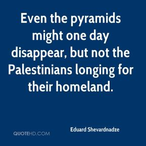 Eduard Shevardnadze - Even the pyramids might one day disappear, but not the Palestinians longing for their homeland.
