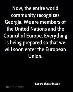 Eduard Shevardnadze - Now, the entire world community recognizes Georgia. We are members of the United Nations and the Council of Europe. Everything is being prepared so that we will soon enter the European Union.