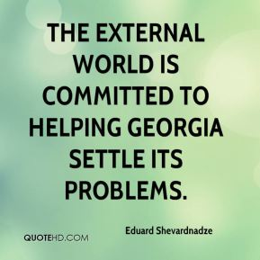 Eduard Shevardnadze - The external world is committed to helping Georgia settle its problems.