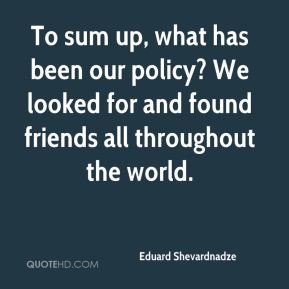 Eduard Shevardnadze - To sum up, what has been our policy? We looked for and found friends all throughout the world.