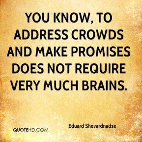 Eduard Shevardnadze - You know, to address crowds and make promises does not require very much brains.