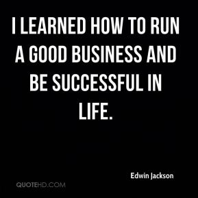 I learned how to run a good business and be successful in life.