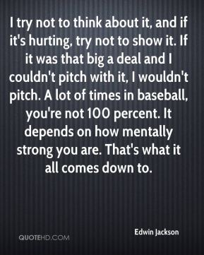 I try not to think about it, and if it's hurting, try not to show it. If it was that big a deal and I couldn't pitch with it, I wouldn't pitch. A lot of times in baseball, you're not 100 percent. It depends on how mentally strong you are. That's what it all comes down to.
