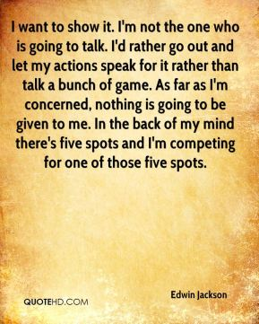 I want to show it. I'm not the one who is going to talk. I'd rather go out and let my actions speak for it rather than talk a bunch of game. As far as I'm concerned, nothing is going to be given to me. In the back of my mind there's five spots and I'm competing for one of those five spots.