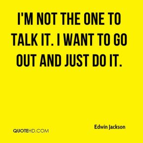 I'm not the one to talk it. I want to go out and just do it.