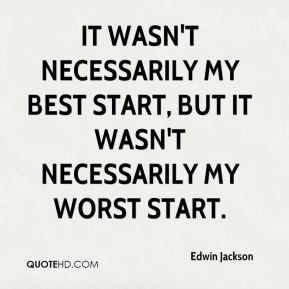 Edwin Jackson - It wasn't necessarily my best start, but it wasn't necessarily my worst start.