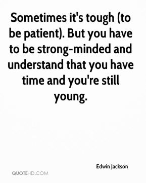 Sometimes it's tough (to be patient). But you have to be strong-minded and understand that you have time and you're still young.
