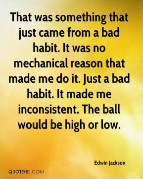 Edwin Jackson - That was something that just came from a bad habit. It was no mechanical reason that made me do it. Just a bad habit. It made me inconsistent. The ball would be high or low.