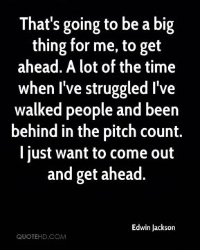 That's going to be a big thing for me, to get ahead. A lot of the time when I've struggled I've walked people and been behind in the pitch count. I just want to come out and get ahead.