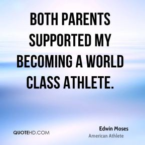 Both parents supported my becoming a world class athlete.