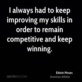 I always had to keep improving my skills in order to remain competitive and keep winning.