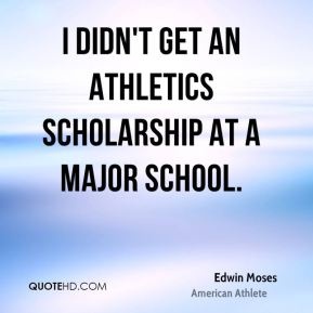I didn't get an athletics scholarship at a major school.