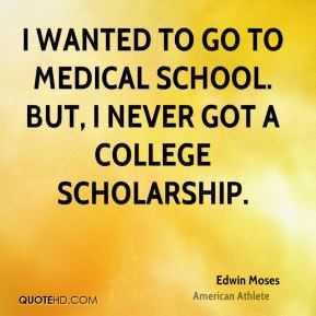 I wanted to go to medical school. But, I never got a college scholarship.
