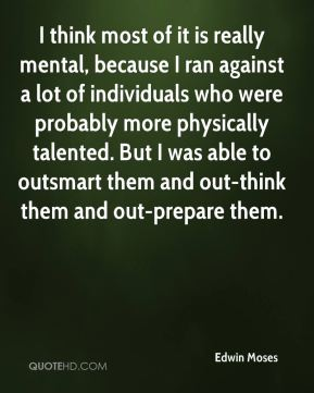 Edwin Moses - I think most of it is really mental, because I ran against a lot of individuals who were probably more physically talented. But I was able to outsmart them and out-think them and out-prepare them.