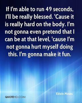 Edwin Moses - If I'm able to run 49 seconds, I'll be really blessed. 'Cause it is really hard on the body. I'm not gonna even pretend that I can be at that level, 'cause I'm not gonna hurt myself doing this. I'm gonna make it fun.