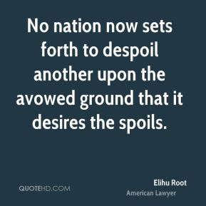 No nation now sets forth to despoil another upon the avowed ground that it desires the spoils.