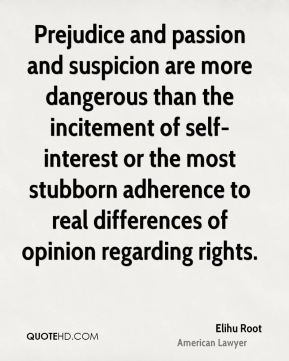 Elihu Root - Prejudice and passion and suspicion are more dangerous than the incitement of self-interest or the most stubborn adherence to real differences of opinion regarding rights.