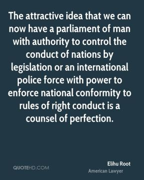 The attractive idea that we can now have a parliament of man with authority to control the conduct of nations by legislation or an international police force with power to enforce national conformity to rules of right conduct is a counsel of perfection.