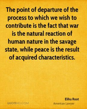 The point of departure of the process to which we wish to contribute is the fact that war is the natural reaction of human nature in the savage state, while peace is the result of acquired characteristics.