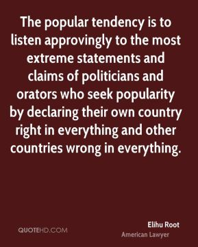 The popular tendency is to listen approvingly to the most extreme statements and claims of politicians and orators who seek popularity by declaring their own country right in everything and other countries wrong in everything.