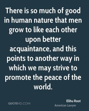 Elihu Root - There is so much of good in human nature that men grow to like each other upon better acquaintance, and this points to another way in which we may strive to promote the peace of the world.