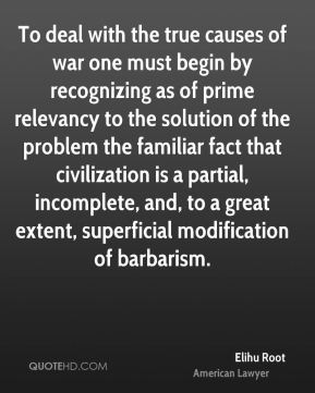 Elihu Root - To deal with the true causes of war one must begin by recognizing as of prime relevancy to the solution of the problem the familiar fact that civilization is a partial, incomplete, and, to a great extent, superficial modification of barbarism.