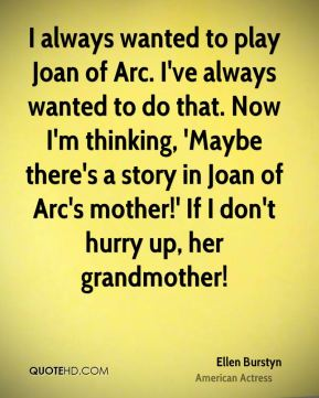 Ellen Burstyn - I always wanted to play Joan of Arc. I've always wanted to do that. Now I'm thinking, 'Maybe there's a story in Joan of Arc's mother!' If I don't hurry up, her grandmother!