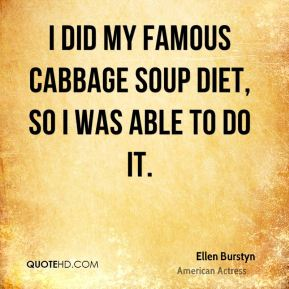 Ellen Burstyn - I did my famous cabbage soup diet, so I was able to do it.