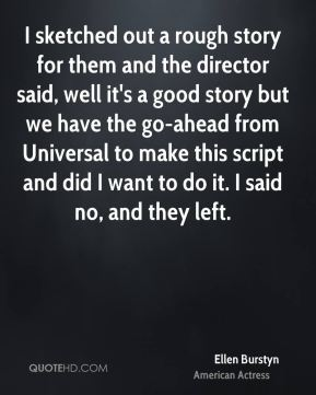I sketched out a rough story for them and the director said, well it's a good story but we have the go-ahead from Universal to make this script and did I want to do it. I said no, and they left.