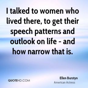 Ellen Burstyn - I talked to women who lived there, to get their speech patterns and outlook on life - and how narrow that is.