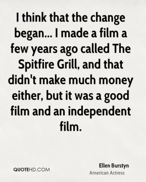 Ellen Burstyn - I think that the change began... I made a film a few years ago called The Spitfire Grill, and that didn't make much money either, but it was a good film and an independent film.