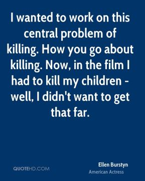 Ellen Burstyn - I wanted to work on this central problem of killing. How you go about killing. Now, in the film I had to kill my children - well, I didn't want to get that far.