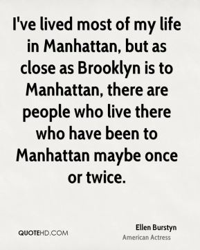 Ellen Burstyn - I've lived most of my life in Manhattan, but as close as Brooklyn is to Manhattan, there are people who live there who have been to Manhattan maybe once or twice.