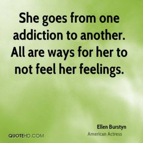 She goes from one addiction to another. All are ways for her to not feel her feelings.