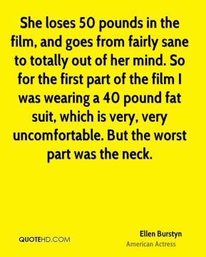Ellen Burstyn - She loses 50 pounds in the film, and goes from fairly sane to totally out of her mind. So for the first part of the film I was wearing a 40 pound fat suit, which is very, very uncomfortable. But the worst part was the neck.