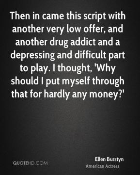 Then in came this script with another very low offer, and another drug addict and a depressing and difficult part to play. I thought, 'Why should I put myself through that for hardly any money?'