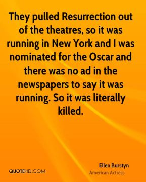 They pulled Resurrection out of the theatres, so it was running in New York and I was nominated for the Oscar and there was no ad in the newspapers to say it was running. So it was literally killed.
